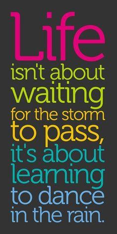 A vida não é sobre como esperar a tempestade passar, e sim como aprender a dançar na chuva.