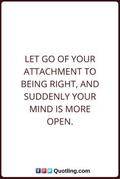 Let Go Quotes Let Go of your attachment to being right, and suddenly your mind is more open. Letting Go Quotes, Go For It Quotes, Suddenly, Life Quotes, Mindfulness, Let It Be, Math, Quotes About Life, Quote Life