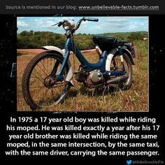 in 1975 a 17 year old boy was killed while riding his moped. He was killed exactly a year after his 17 year old brother was killed while riding the same moped, in the same intersection, by the same taxi, with the same driver, carrying the same passenger. Unbelievable Facts, Amazing Facts, Scary Stories, Weird World, Old Boys, History Facts, A 17, Really Funny, Fun Facts