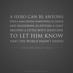 Hero Quote Ideas anyone can be hero quote from the dark knight rises Hero Quote. Here is Hero Quote Ideas for you. Hero Quote a true hero isnt measured the size of his hero. Hero Quote my dad is my hero quote with pictu. Rise Quotes, Hero Quotes, Quotes To Live By, Top Quotes, Dark Knight Rises Quotes, The Dark Knight Rises, Batman Quotes, My Dad My Hero, I Am Batman