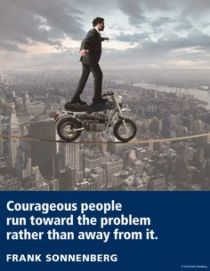 """""""Courageous people run toward the problem rather than away from it."""" ~ Frank Sonnenberg I Follow Your Conscience"""