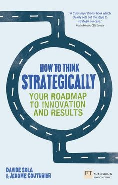 How to Think Strategically: Your Roadmap to Innovation and Results Financial Times Series: Amazon.co.uk: Prof Davide Sola, Assoc Prof Jerome...