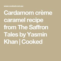 Cardamom crème caramel recipe from The Saffron Tales by Yasmin Khan   Cooked