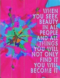 When you seek beauty in all people and all things , not only will you find it, you will become it.