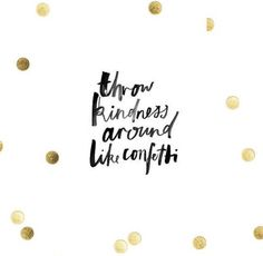 Throw kindness around like confetti! Absolutely!!