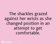 writing prompt - The shackles grazed against her wrists as she changed position in an attempt to get comfortable. Book Prompts, Daily Writing Prompts, Book Writing Tips, Dialogue Prompts, Creative Writing Prompts, Writing Quotes, Writing Help, Story Prompts, Writing Ideas