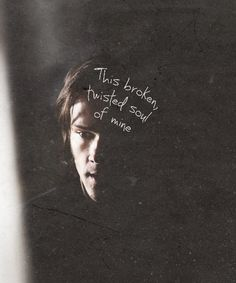 """""""This broken, twisted soul of mine."""" 