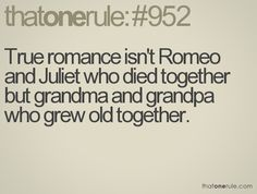 true romance isn't romeo and juliet who died together but grandma and grandpa who grew old together