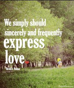 """We simply should sincerely and frequently express love."" -Elder David A. Bednar 