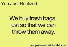You Just Realized- Trash bags