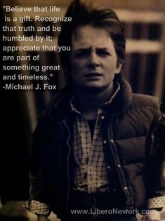 """Believe life is a gift..."" - Michael J. Fox"