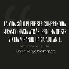 #frases de vida La vida sólo puede ser comprendida mirando hacia atrás, Pero ha de ser vivida mirando hacia adelante. Sören Aabye Kierkegaard...