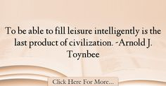 The most popular Arnold J. Toynbee Quotes About intelligence - 38337 : To be able to fill leisure intelligently is the last product of civilization. -Arnold J. Intelligence Quotes, Graham, Quotes About Smartness