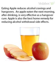 Eating Apple reduces alcohol cravings and hangovers. An apple eaten the next morning, after drinking, is very effective as a hangover cure. Apple is also the best home remedy for reducing alcohol withdrawal side effects.  ==> www.Vedabox.com for FREE email consultation with our experts