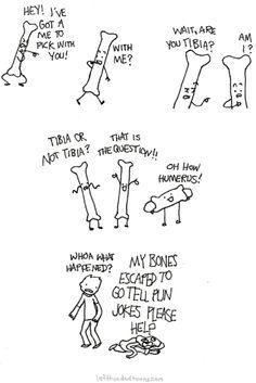 My bones escaped to tell pun jokes.