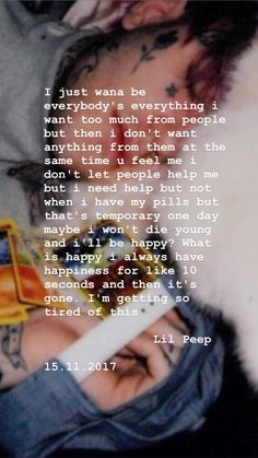 "Lil peep 15 November , 2017 ""I just wana be everybody's everything I want too much from people but then I don't want anything from them at the same time u feel me I don't let people help me but I need help but not when I have my pills but that's temporary one day maybe I won't die young and I'll be happy? What is happy I always have happiness for like 10 seconds and then it's gone. I'm getting so tired of this"""