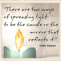 'There are two ways of spreading light: to be the candle or the mirror that reflects it.' - Edith Wharton