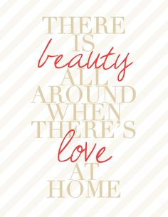 """There is beauty all around when there's love at home. My Mom signs it, """"there is beauty all around when there's NO ONE home!"""" :)"""