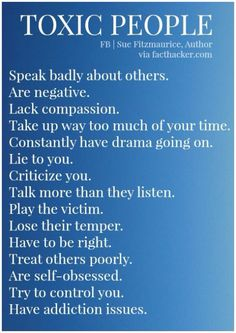 TOXIC PEOPLE: Speak badly about others Are negative Lack compassion Take up way too much of your time Constantly have drama going on Lie to you Criticize you Talk more than they listen Play the victim Lose their temper Have to be right Treat others...