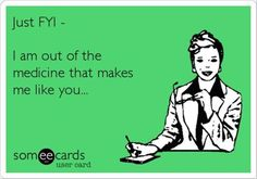 Just FYI - I am out of the medicine that makes me like you...