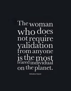 The woman who does not require validation from anyone is the most feared individual on the planet | Inspirational Quotes