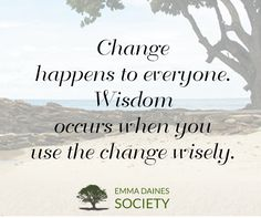 """""""Change happens to everyone. Wisdom occurs when you use the change wisely.""""  Emma Daines, The Invitation: A Weekend with Emma"""