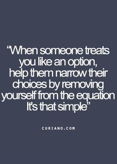 When someone treats you like an option, help them narrow their choices by removing yourself from the equation it's that simple.