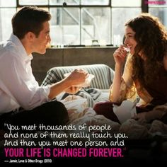 You meet a thousand people and none of them really touch you. And you meet one person and your life is changed forever. ~Jeanie, Love & Other Drugs **this is one of my favorite quotes!**