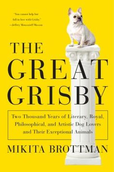 The Great Grisby, by Mikita Brottman. Two thousand years of literary, royal, philosophical, and artistic dog lovers and their exceptional animals.