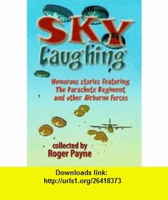 Sky Laughing Humorous Stories Featuring the Parachute Regiment and Other Airborne Forces (9781846831089) Roger Payne , ISBN-10: 1846831083  , ISBN-13: 978-1846831089 ,  , tutorials , pdf , ebook , torrent , downloads , rapidshare , filesonic , hotfile , megaupload , fileserve