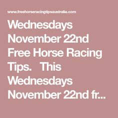 Wednesdays November 22nd Free Horse Racing Tips.  This Wednesdays November 22nd free horse racing tips covering the 1st 3 races everywhere...