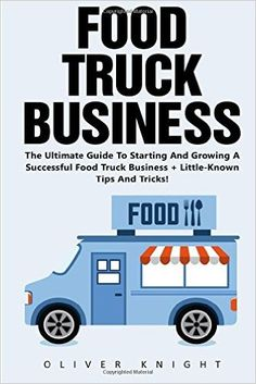 Food Truck Business: The Ultimate Guide To Starting And Growing A Successful Food Truck Business + Little-Known Tips And Tricks! (Food Truck, Passive Income, Truck Startup): Amazon.co.uk: Oliver Knight: 9781539473978: Books