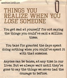 This holds true. After losing my mom, it really put life in perspective. Mainly, live it, love it and do what makes you happy, because you never know when your last today is.