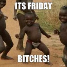 IT'S FRIDAY BITCHES!!