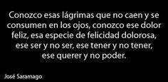 Conozco esas lágrimas que no caen y se consumen en los ojos... Jose Saramago