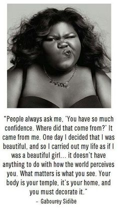 Gabourey Sidibe. People can say what they want about this woman, but her confidence and strength to endure the negativity that comes her way regarding her physical appearance is absolutely ADMIRABLE. I just love her confidence!