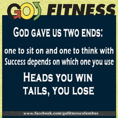 Go Fitness God Gave Us Two Ends: One To Sit On And One To Think With Success Depends On Which One You Use. Heads You Win Tails, You Lose.