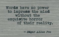 Words have no power to impress the mind without the exquisite horror of their reality. Edgar Allan Poe Quote ~ The Narrative of Arthur Gordon Pym Literature Quotes, Writing Quotes, Poem Quotes, Quotable Quotes, Words Quotes, Wise Words, Best Quotes, Life Quotes, Sayings