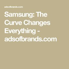Samsung: The Curve Changes Everything - adsofbrands.com