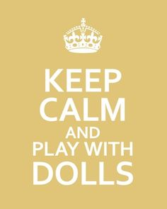 Keep Calm and Play with Dolls Ag Dolls, Doll Toys, Girl Dolls, Barbie Dolls, Antique Dolls, Vintage Dolls, Keep Calm, Bjd, Calm Quotes