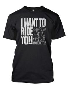 "Say it like it is -""I want to ride you r motorcycle"" Why would you say it any other way? Only $15.50 for a limited time! www.teespring.com/iwanttorideyou"