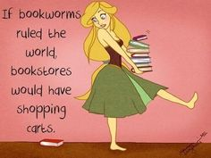 if bookworms ruled the world, bookstores would have shopping carts.