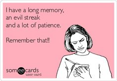 I have a long memory, an evil streak and a lot of patience. Remember that!!