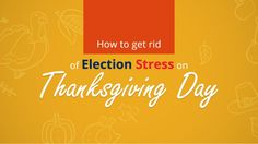 Election stress (yes, there is such a thing) can sabotage your celebration of Thanksgiving. Avoid this catastrophe from taking place by doing these tips.