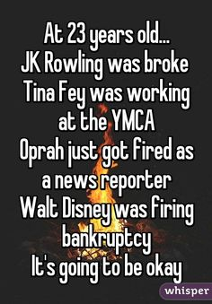 """At 23 years old... JK Rowling was broke  Tina Fey was working at the YMCA Oprah just got fired as a news reporter Walt Disney was firing bankruptcy It's going to be okay"""