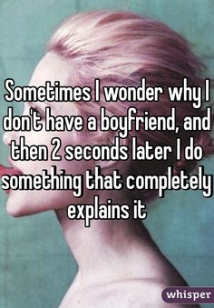 """Someone from posted a whisper, which reads """"Sometimes I wonder why I don't have a boyfriend, and then 2 seconds later I do something that completely explains it"""" I Need A Boyfriend, Boyfriend Memes, True Quotes, Funny Quotes, Whisper Quotes, Types Of Boyfriends, Whisper Confessions, Whisper App, Humor"""