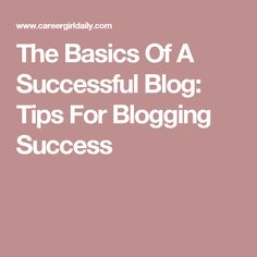 The Basics Of A Successful Blog: Tips For Blogging Success