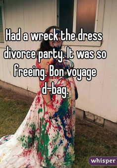 """Had a wreck the dress divorce party. It was so freeing. Bon voyage d-bag."""
