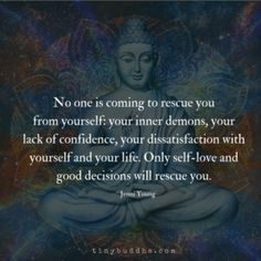 """No one is going to rescue you from yourselfyour inner demons your lack of confidence your dissatisfaction with yourself and your life. Only self-love and good decisions will rescue you. Buddhist Quotes, Spiritual Quotes, Wisdom Quotes, Positive Quotes, Quotes To Live By, Me Quotes, Spiritual Health, Word Of Wisdom, One Love Quotes"