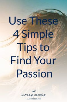 4 SImple Tips to Find Your Passion. #LifesPurpose #FindYourPassion From Living Simply, a personal growthand mental health blog providing strategies to strengthen resilience, self-worth, and positivity for more balanced mental health and a happier, more fulfilling life.